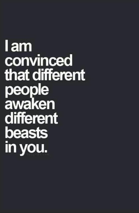 I am convinced that different people awaken different beasts